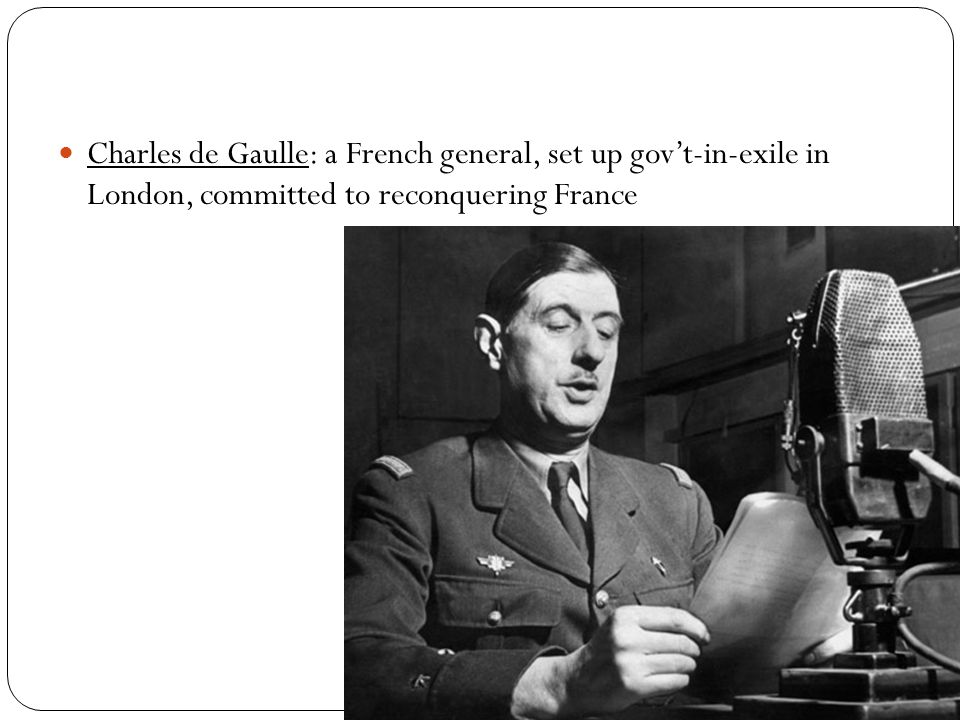 Charles de Gaulle: a French general, set up gov't-in-exile in London, committed to reconquering France