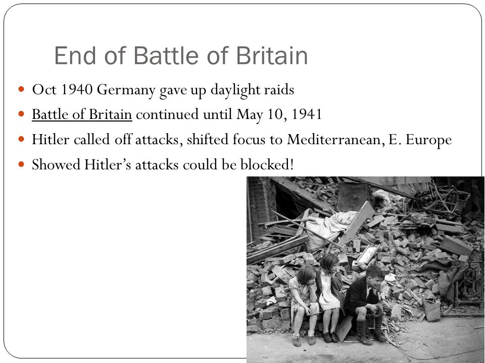 End of Battle of Britain Oct 1940 Germany gave up daylight raids Battle of Britain continued until May 10, 1941 Hitler called off attacks, shifted focus to Mediterranean, E.