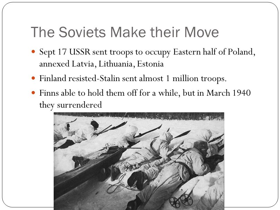 The Soviets Make their Move Sept 17 USSR sent troops to occupy Eastern half of Poland, annexed Latvia, Lithuania, Estonia Finland resisted-Stalin sent almost 1 million troops.