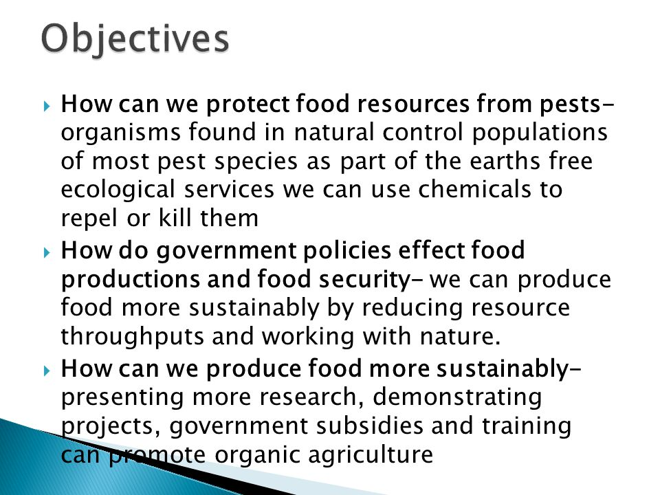  How can we protect food resources from pests- organisms found in natural control populations of most pest species as part of the earths free ecological services we can use chemicals to repel or kill them  How do government policies effect food productions and food security- we can produce food more sustainably by reducing resource throughputs and working with nature.