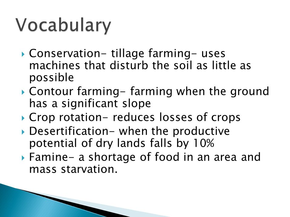  Conservation- tillage farming- uses machines that disturb the soil as little as possible  Contour farming- farming when the ground has a significant slope  Crop rotation- reduces losses of crops  Desertification- when the productive potential of dry lands falls by 10%  Famine- a shortage of food in an area and mass starvation.
