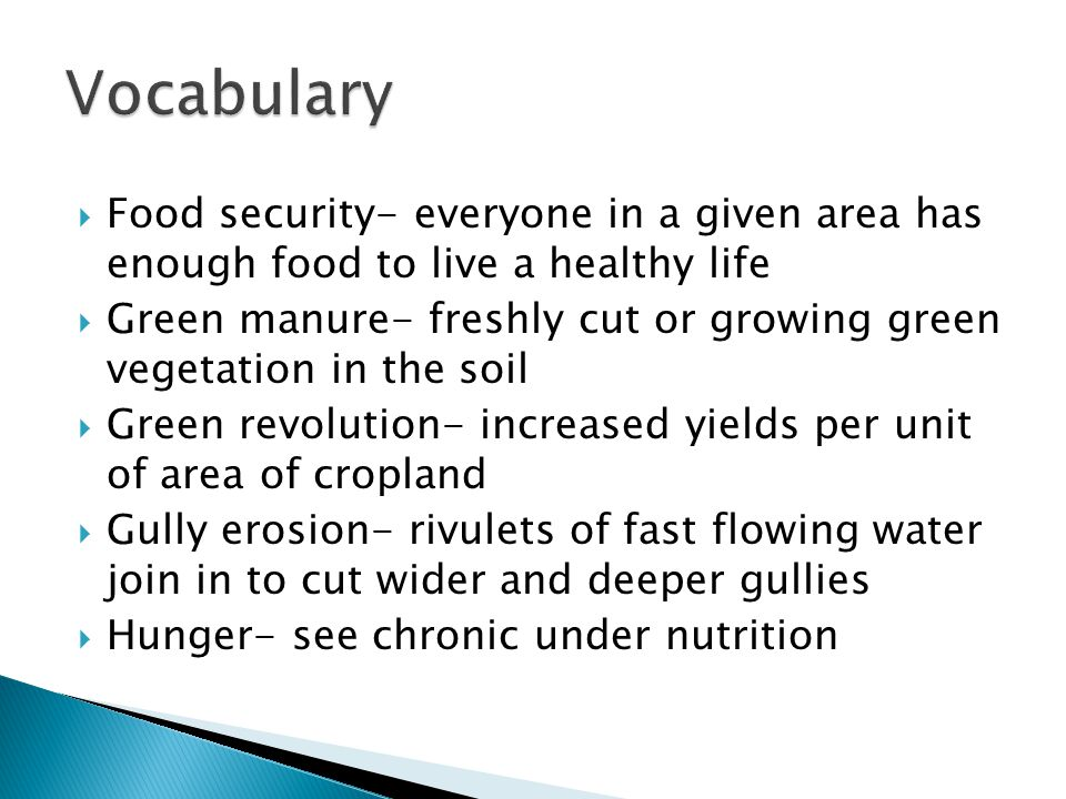  Food security- everyone in a given area has enough food to live a healthy life  Green manure- freshly cut or growing green vegetation in the soil  Green revolution- increased yields per unit of area of cropland  Gully erosion- rivulets of fast flowing water join in to cut wider and deeper gullies  Hunger- see chronic under nutrition