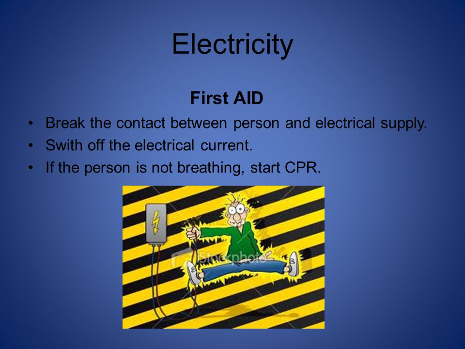 Electricity First AID Break the contact between person and electrical supply.