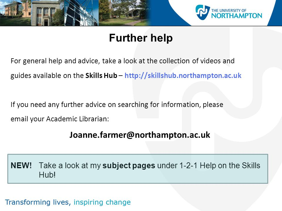 Further help For general help and advice, take a look at the collection of videos and guides available on the Skills Hub –   If you need any further advice on searching for information, please  your Academic Librarian: NEW!Take a look at my subject pages under Help on the Skills Hub!
