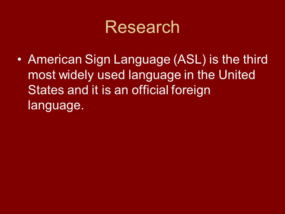 Research American Sign Language (ASL) is the third most widely used language in the United States and it is an official foreign language.