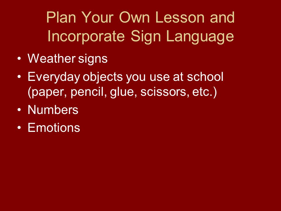 Plan Your Own Lesson and Incorporate Sign Language Weather signs Everyday objects you use at school (paper, pencil, glue, scissors, etc.) Numbers Emotions