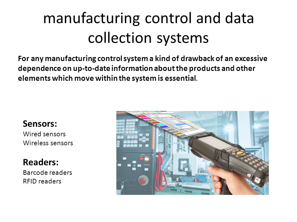 manufacturing control and data collection systems For any manufacturing control system a kind of drawback of an excessive dependence on up-to-date information about the products and other elements which move within the system is essential.