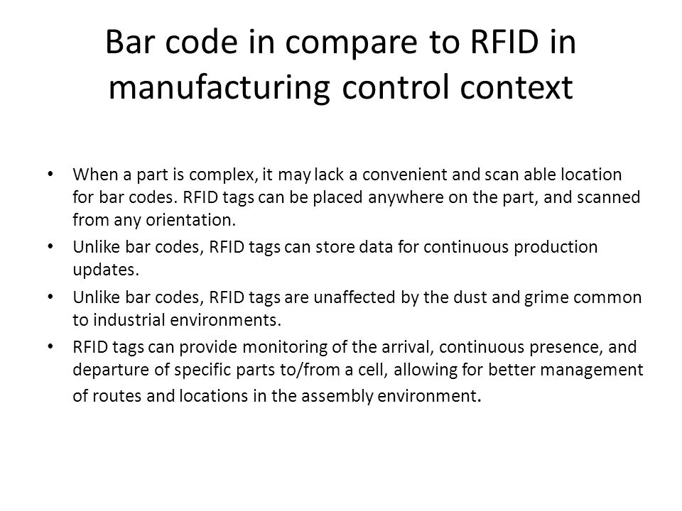 Bar code in compare to RFID in manufacturing control context When a part is complex, it may lack a convenient and scan able location for bar codes.