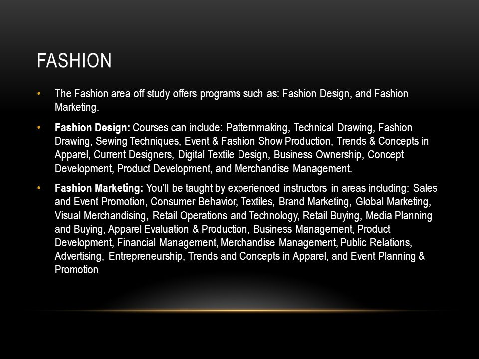 FASHION The Fashion area off study offers programs such as: Fashion Design, and Fashion Marketing.