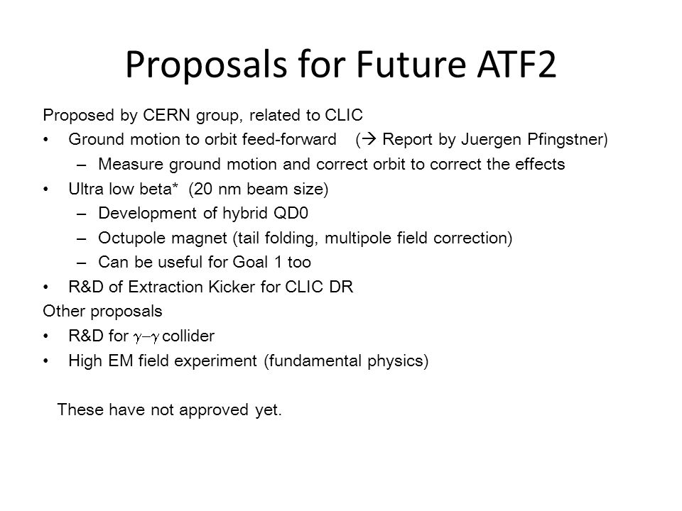 Proposals for Future ATF2 Proposed by CERN group, related to CLIC Ground motion to orbit feed-forward (  Report by Juergen Pfingstner ) – Measure ground motion and correct orbit to correct the effects Ultra low beta* (20 nm beam size) – Development of hybrid QD0 – Octupole magnet (tail folding, multipole field correction) – Can be useful for Goal 1 too R&D of Extraction Kicker for CLIC DR Other proposals R&D for  collider High EM field experiment (fundamental physics) These have not approved yet.