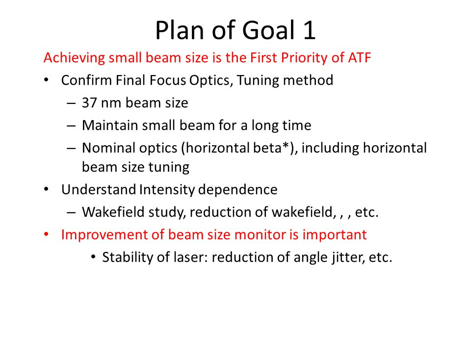 Plan of Goal 1 Achieving small beam size is the First Priority of ATF Confirm Final Focus Optics, Tuning method – 37 nm beam size – Maintain small beam for a long time – Nominal optics (horizontal beta*), including horizontal beam size tuning Understand Intensity dependence – Wakefield study, reduction of wakefield,,, etc.