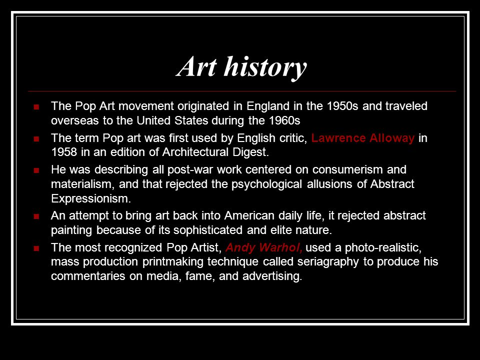Art history The Pop Art movement originated in England in the 1950s and traveled overseas to the United States during the 1960s The term Pop art was first used by English critic, Lawrence Alloway in 1958 in an edition of Architectural Digest.