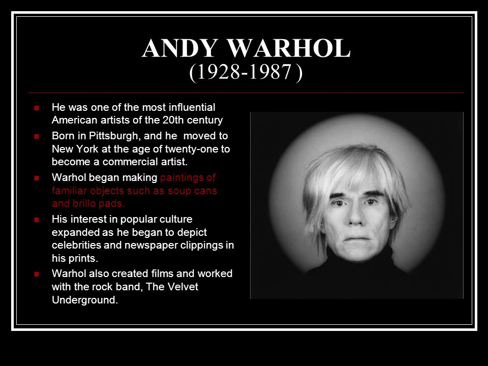 ANDY WARHOL ( ) He was one of the most influential American artists of the 20th century Born in Pittsburgh, and he moved to New York at the age of twenty-one to become a commercial artist.
