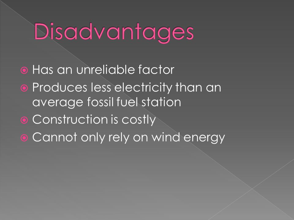  Has an unreliable factor  Produces less electricity than an average fossil fuel station  Construction is costly  Cannot only rely on wind energy
