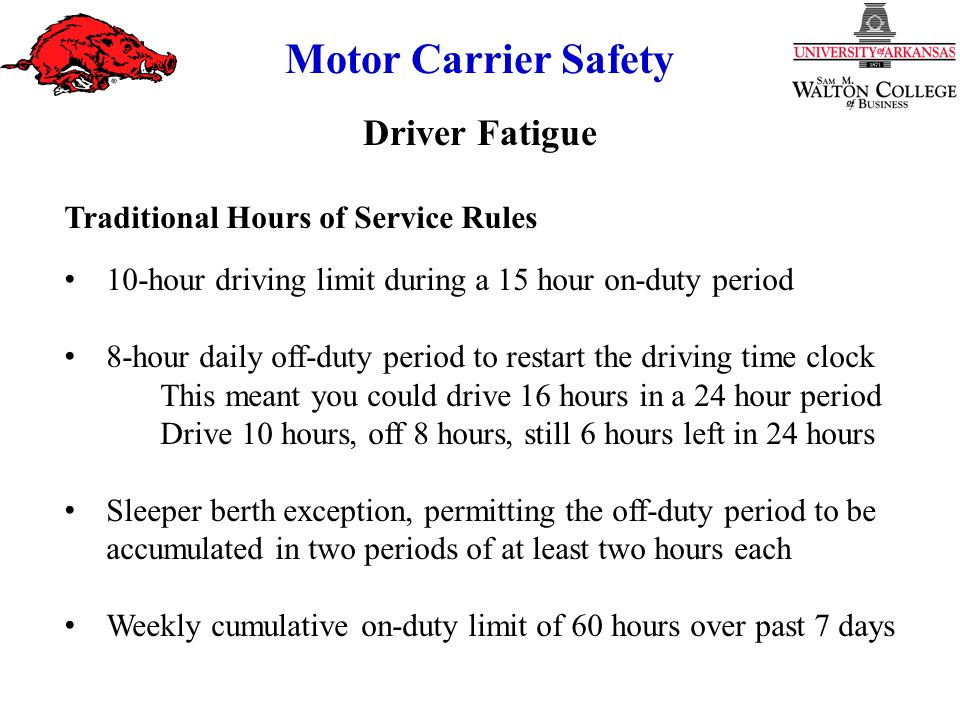 Motor Carrier Safety Traditional Hours of Service Rules 10-hour driving limit during a 15 hour on-duty period 8-hour daily off-duty period to restart the driving time clock This meant you could drive 16 hours in a 24 hour period Drive 10 hours, off 8 hours, still 6 hours left in 24 hours Sleeper berth exception, permitting the off-duty period to be accumulated in two periods of at least two hours each Weekly cumulative on-duty limit of 60 hours over past 7 days Driver Fatigue