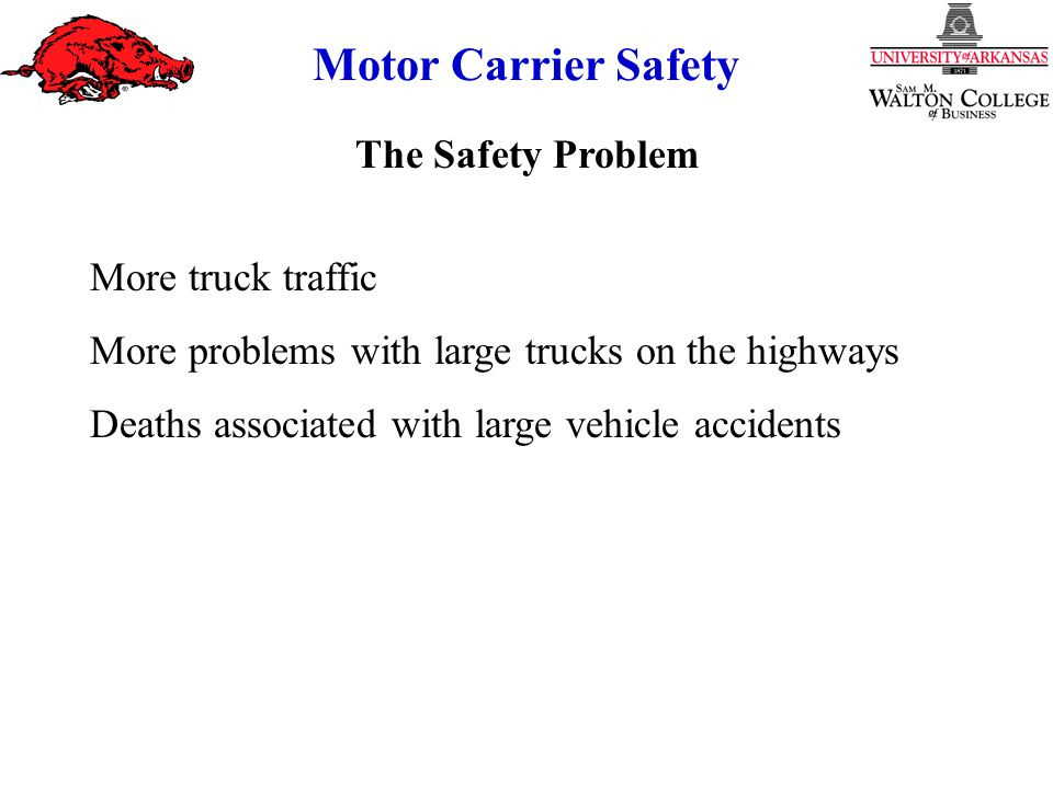 Motor Carrier Safety The Safety Problem More truck traffic More problems with large trucks on the highways Deaths associated with large vehicle accidents