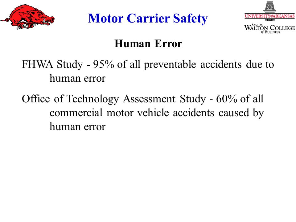 Motor Carrier Safety Human Error FHWA Study - 95% of all preventable accidents due to human error Office of Technology Assessment Study - 60% of all commercial motor vehicle accidents caused by human error