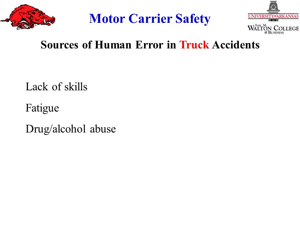 Motor Carrier Safety Sources of Human Error in Truck Accidents Lack of skills Fatigue Drug/alcohol abuse