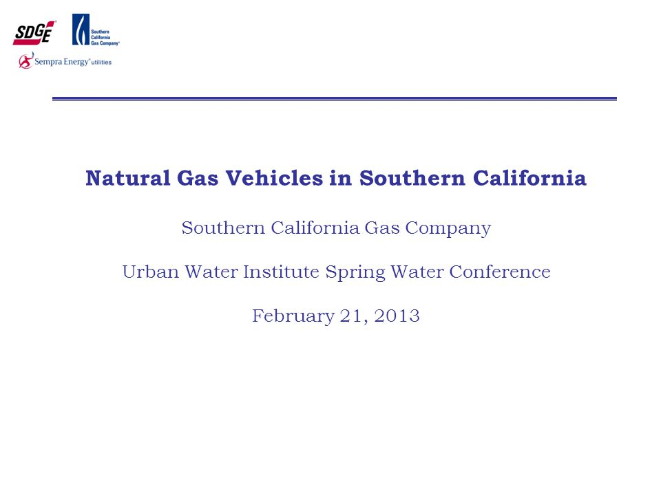 Natural Gas Vehicles in Southern California Southern California Gas Company Urban Water Institute Spring Water Conference February 21, 2013