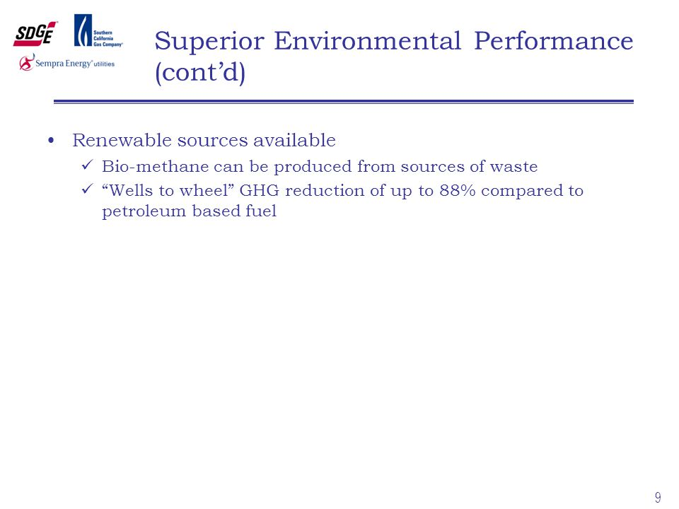 9 Superior Environmental Performance (cont'd) Renewable sources available Bio-methane can be produced from sources of waste Wells to wheel GHG reduction of up to 88% compared to petroleum based fuel