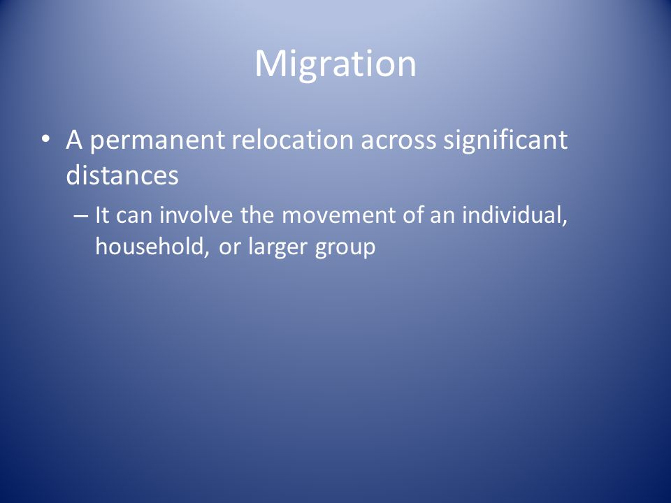 Migration A permanent relocation across significant distances – It can involve the movement of an individual, household, or larger group
