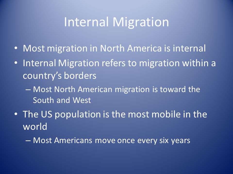 Internal Migration Most migration in North America is internal Internal Migration refers to migration within a country's borders – Most North American migration is toward the South and West The US population is the most mobile in the world – Most Americans move once every six years