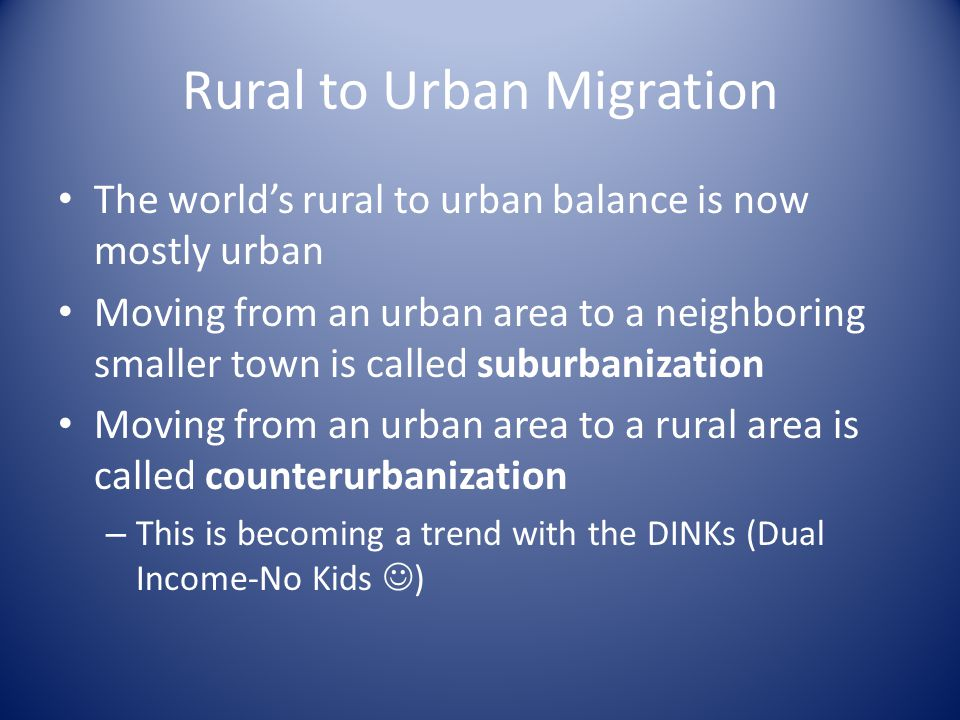 Rural to Urban Migration The world's rural to urban balance is now mostly urban Moving from an urban area to a neighboring smaller town is called suburbanization Moving from an urban area to a rural area is called counterurbanization – This is becoming a trend with the DINKs (Dual Income-No Kids )