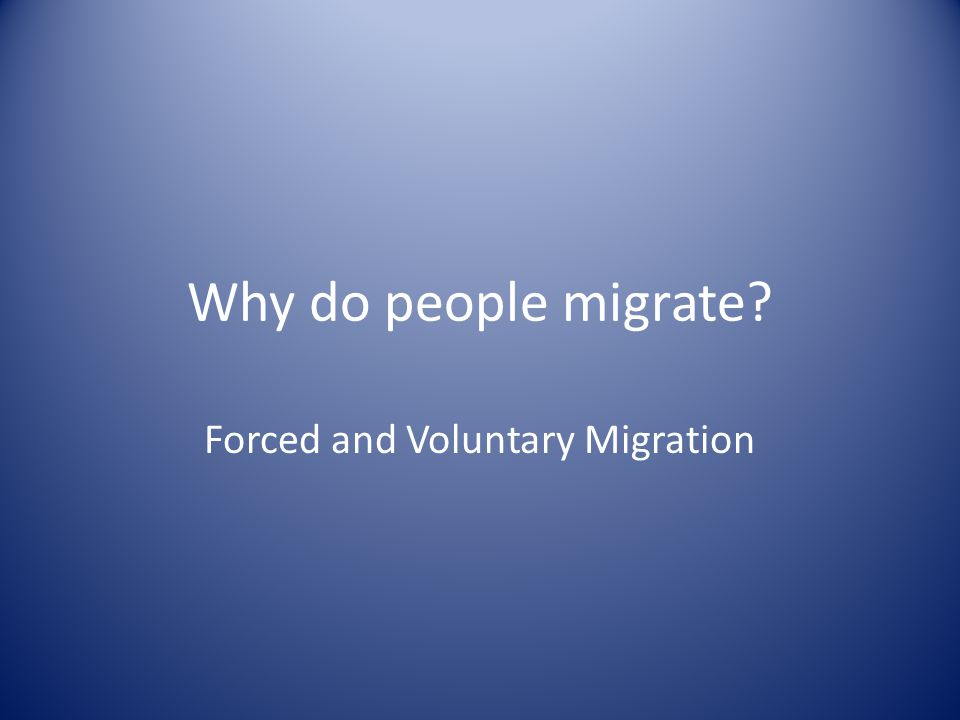 Forced and Voluntary Migration Why do people migrate