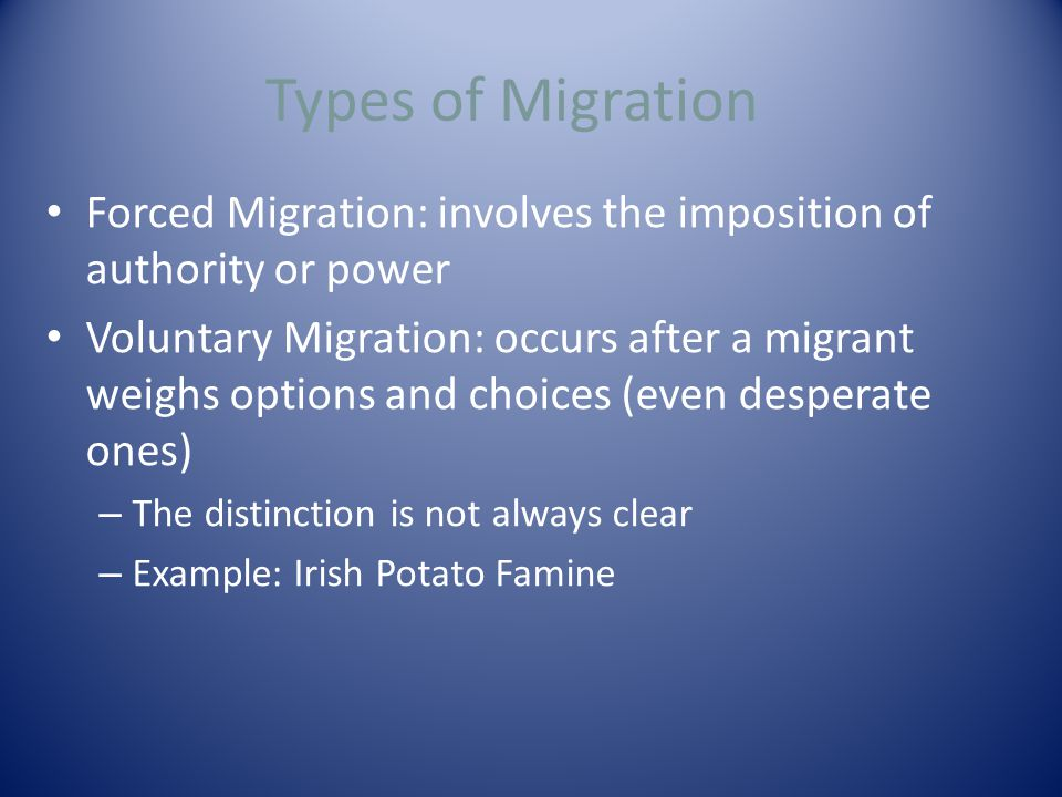 Types of Migration Forced Migration: involves the imposition of authority or power Voluntary Migration: occurs after a migrant weighs options and choices (even desperate ones) – The distinction is not always clear – Example: Irish Potato Famine