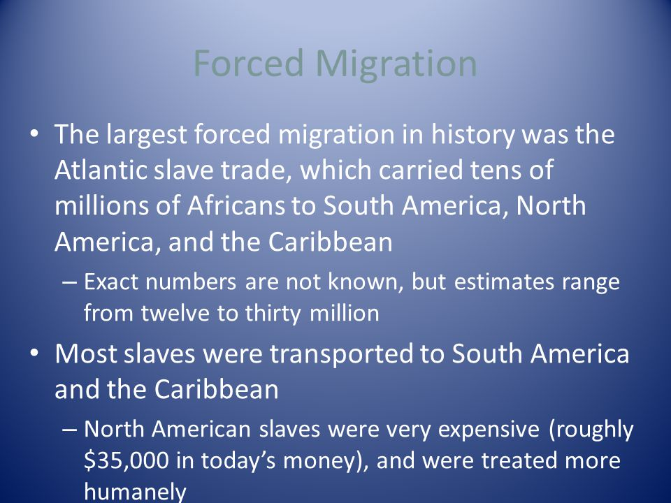 Forced Migration The largest forced migration in history was the Atlantic slave trade, which carried tens of millions of Africans to South America, North America, and the Caribbean – Exact numbers are not known, but estimates range from twelve to thirty million Most slaves were transported to South America and the Caribbean – North American slaves were very expensive (roughly $35,000 in today's money), and were treated more humanely