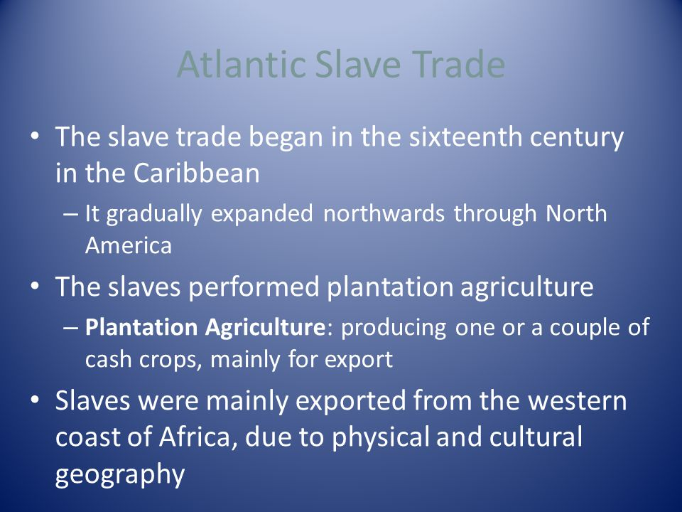 Atlantic Slave Trade The slave trade began in the sixteenth century in the Caribbean – It gradually expanded northwards through North America The slaves performed plantation agriculture – Plantation Agriculture: producing one or a couple of cash crops, mainly for export Slaves were mainly exported from the western coast of Africa, due to physical and cultural geography