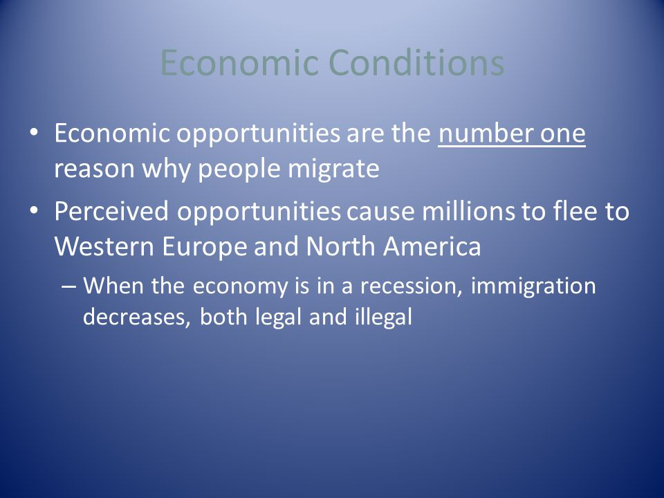 Economic Conditions Economic opportunities are the number one reason why people migrate Perceived opportunities cause millions to flee to Western Europe and North America – When the economy is in a recession, immigration decreases, both legal and illegal