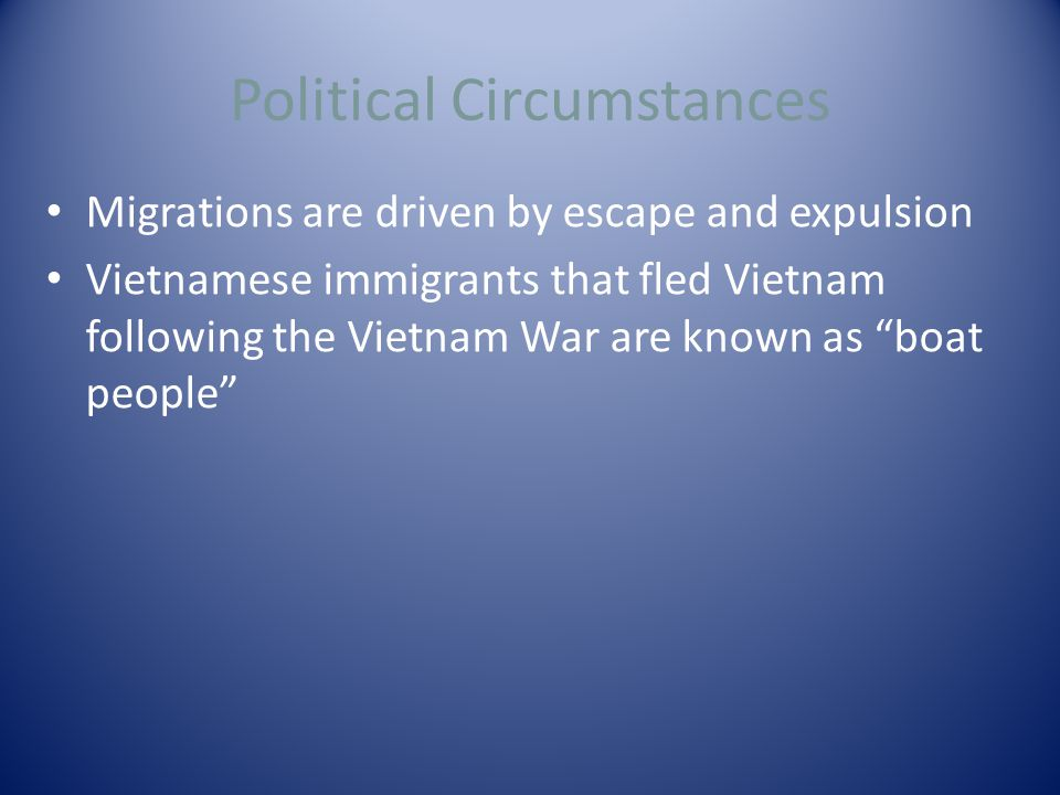 Political Circumstances Migrations are driven by escape and expulsion Vietnamese immigrants that fled Vietnam following the Vietnam War are known as boat people