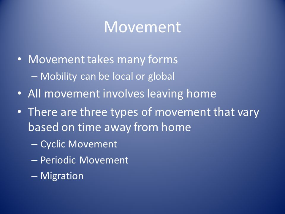 Movement Movement takes many forms – Mobility can be local or global All movement involves leaving home There are three types of movement that vary based on time away from home – Cyclic Movement – Periodic Movement – Migration