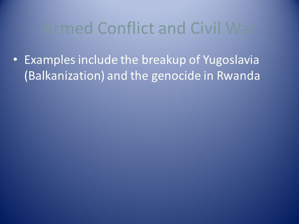 Armed Conflict and Civil War Examples include the breakup of Yugoslavia (Balkanization) and the genocide in Rwanda