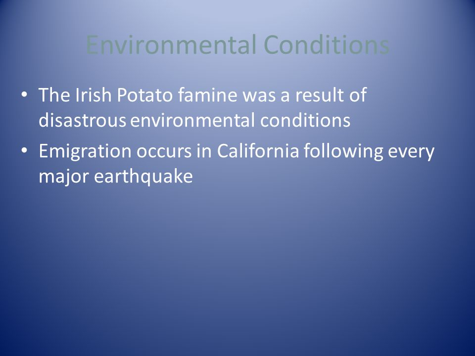 Environmental Conditions The Irish Potato famine was a result of disastrous environmental conditions Emigration occurs in California following every major earthquake