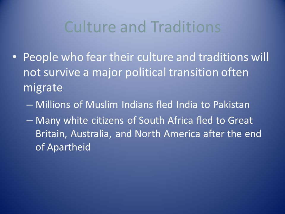 Culture and Traditions People who fear their culture and traditions will not survive a major political transition often migrate – Millions of Muslim Indians fled India to Pakistan – Many white citizens of South Africa fled to Great Britain, Australia, and North America after the end of Apartheid