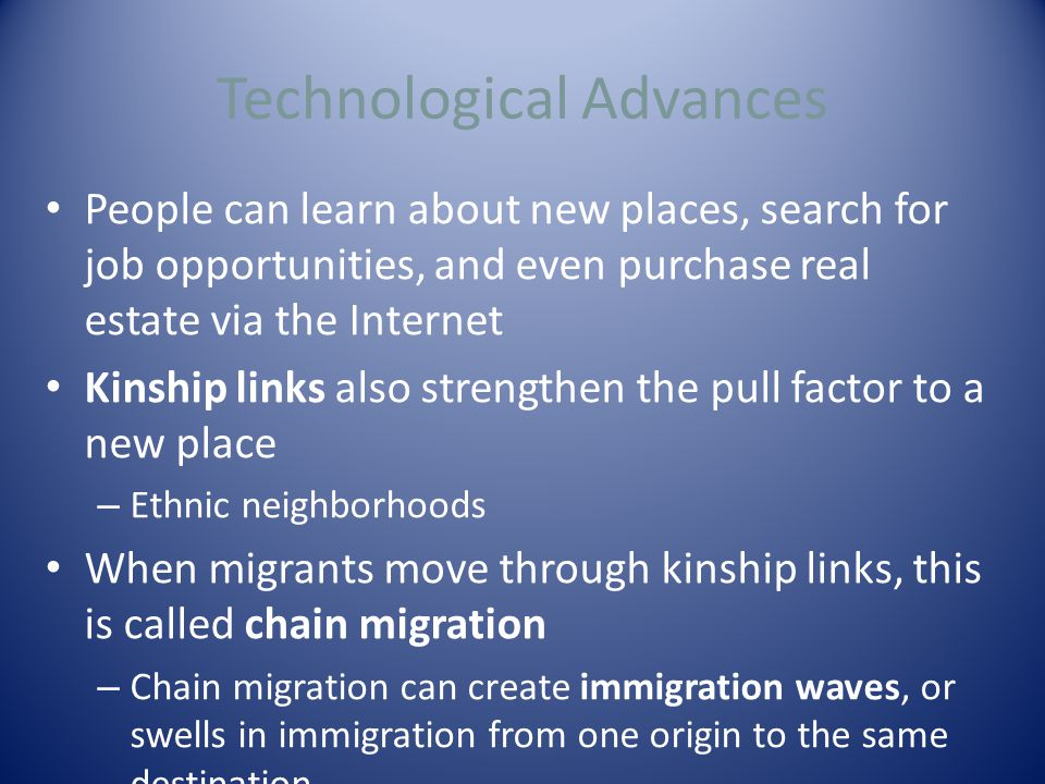 Technological Advances People can learn about new places, search for job opportunities, and even purchase real estate via the Internet Kinship links also strengthen the pull factor to a new place – Ethnic neighborhoods When migrants move through kinship links, this is called chain migration – Chain migration can create immigration waves, or swells in immigration from one origin to the same destination