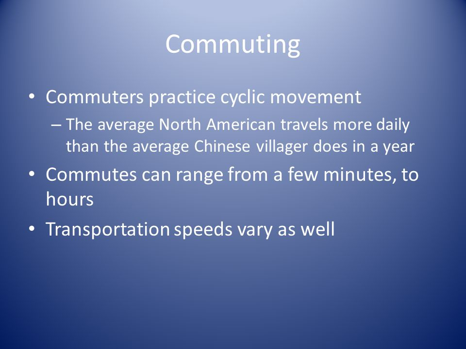 Commuting Commuters practice cyclic movement – The average North American travels more daily than the average Chinese villager does in a year Commutes can range from a few minutes, to hours Transportation speeds vary as well