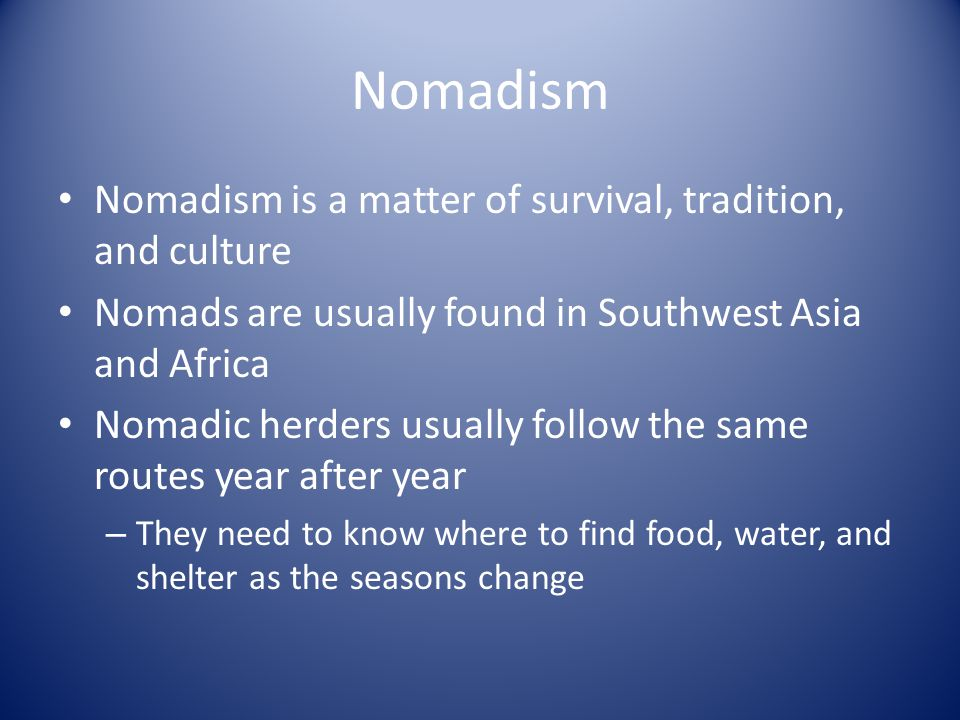 Nomadism Nomadism is a matter of survival, tradition, and culture Nomads are usually found in Southwest Asia and Africa Nomadic herders usually follow the same routes year after year – They need to know where to find food, water, and shelter as the seasons change