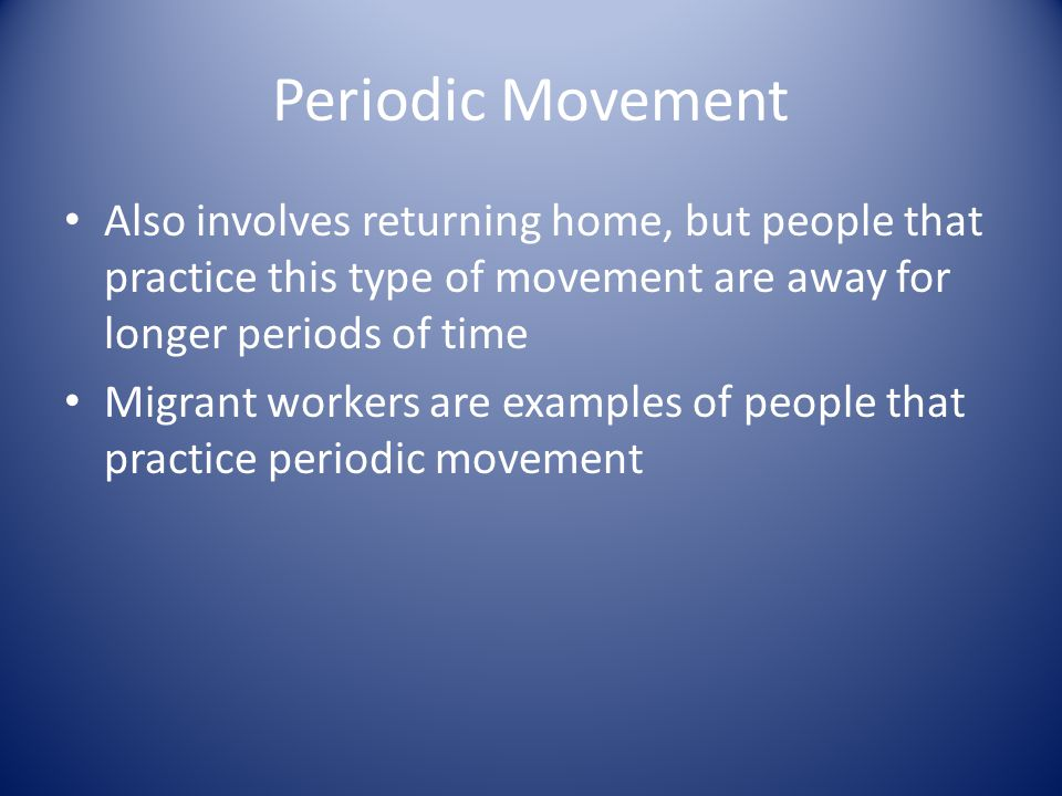 Periodic Movement Also involves returning home, but people that practice this type of movement are away for longer periods of time Migrant workers are examples of people that practice periodic movement