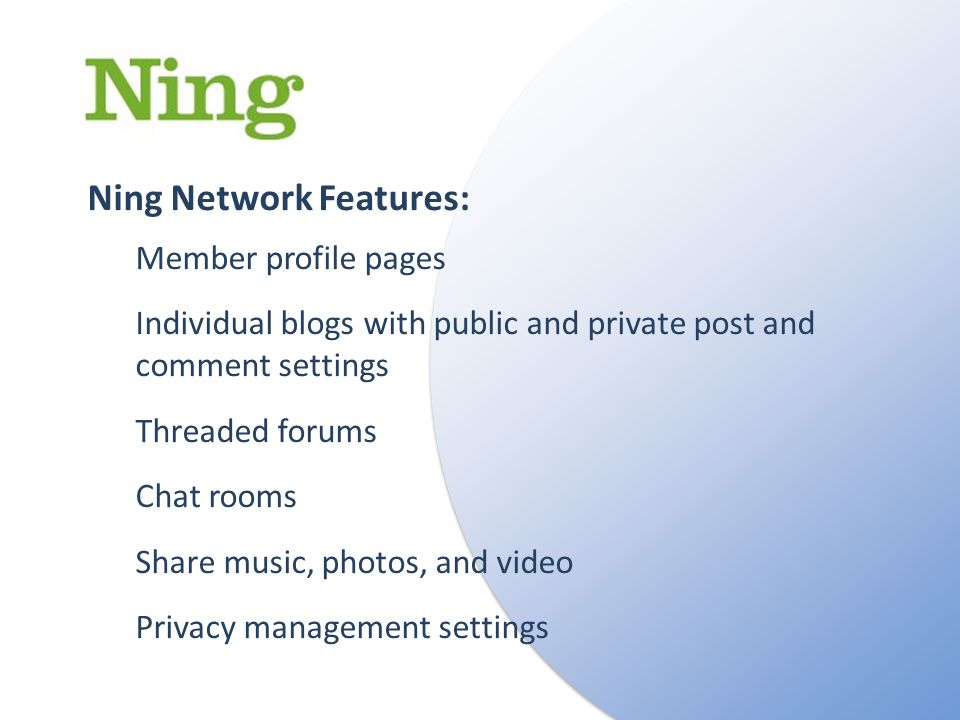 Ning Network Features: Member profile pages Individual blogs with public and private post and comment settings Threaded forums Chat rooms Share music, photos, and video Privacy management settings