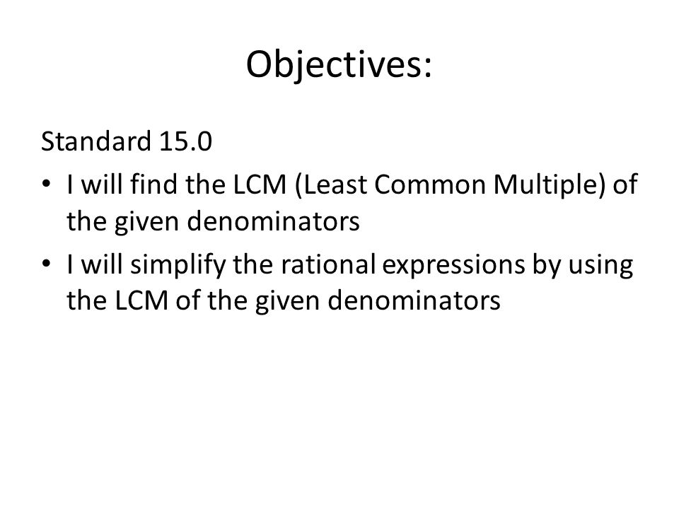 Objectives: Standard 15.0 I will find the LCM (Least Common Multiple) of the given denominators I will simplify the rational expressions by using the LCM of the given denominators