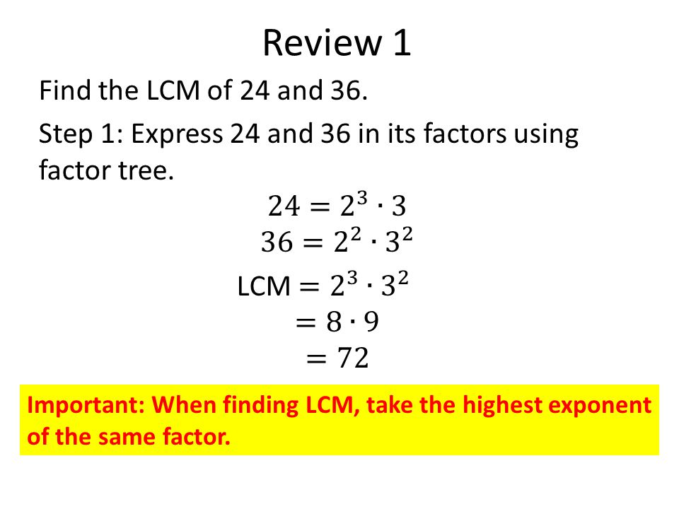 Review 1 Important: When finding LCM, take the highest exponent of the same factor.
