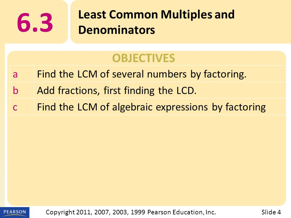 OBJECTIVES 6.3 Least Common Multiples and Denominators Slide 4Copyright 2011, 2007, 2003, 1999 Pearson Education, Inc.