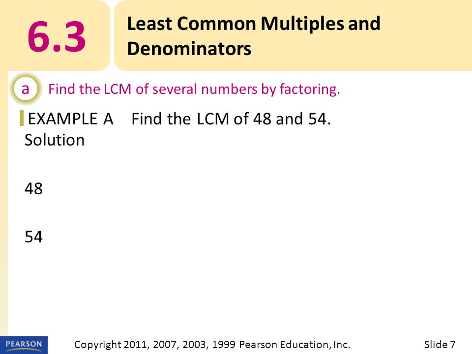 EXAMPLE Solution 48 = 2 · 2 · 2 · 2 · 3 54 = 2 · 3 · 3 · 3 LCM = 2  2  2  2  3  3  3 or Least Common Multiples and Denominators a Find the LCM of several numbers by factoring.