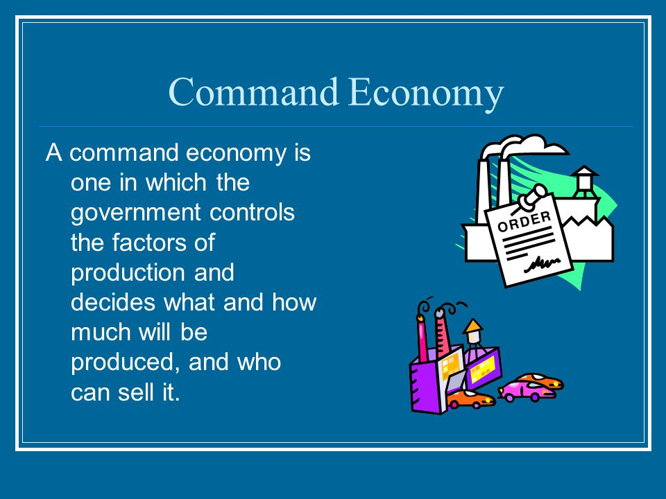 Command Economy A command economy is one in which the government controls the factors of production and decides what and how much will be produced, and who can sell it.