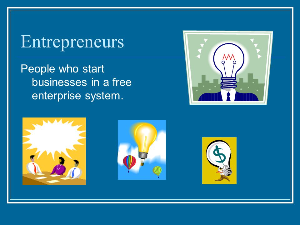 Entrepreneurs People who start businesses in a free enterprise system.