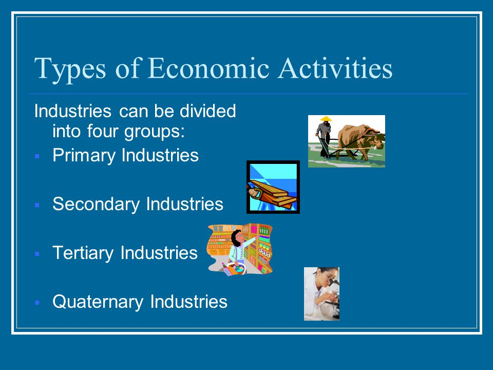 Types of Economic Activities Industries can be divided into four groups:  Primary Industries  Secondary Industries  Tertiary Industries  Quaternary Industries