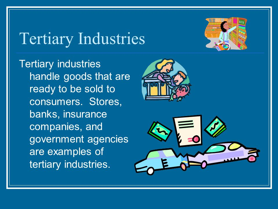 Tertiary Industries Tertiary industries handle goods that are ready to be sold to consumers.